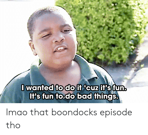 Boondocks: lwanted fodO if cuzif's fun.  Il's fun to.do bad things. lmao that boondocks episode tho
