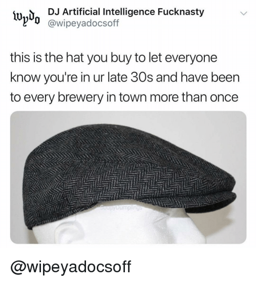 artificial intelligence: lwd DJ Artificial Intelligence Fucknasty  l'd @wipeyadocsoff  this is the hat you buy to let everyone  know you're in ur late 30s and have beern  to every brewery in town more than once @wipeyadocsoff