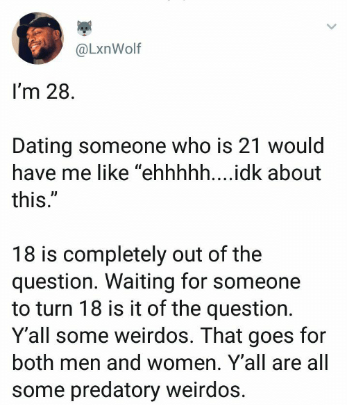 """Dating, Women, and Waiting...: @LxnWolf  I'm 28  Dating someone who is 21 would  have me like """"ehhhhh....idk about  this  UD  18 is completely out of the  question. Waiting for someone  to turn 18 is it of the question.  Y'all some weirdos. That goes for  both men and women. Y'all are all  some predatory weirdos"""