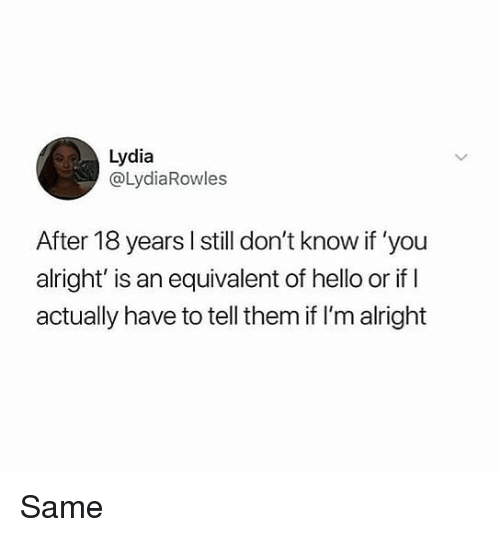 Hello, Memes, and Alright: Lydia  @LydiaRowles  After 18 years l still don't know if 'you  alright' is an equivalent of hello or if I  actually have to tell them if I'm alright Same