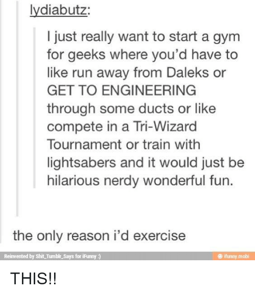 Ifunny Mobi: lydiabutz  I just really want to start a gym  for geeks where you'd have to  like run away from Daleks or  GET TO ENGINEERING  through some ducts or like  compete in a Tri-Wizard  Tournament or train withh  lightsabers and it would just be  hilarious nerdy wonderful fun.  the only reason i'd exercise  Reinvented by Shit Tumble Says for iFunny)  ® ifunny mobi THIS!!