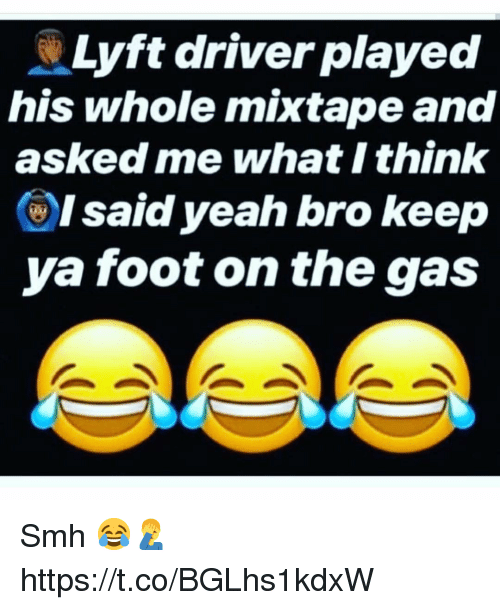 Smh, Yeah, and Mixtape: Lyft driver played  his whole mixtape and  asked me what I think  ()I said yeah bro keep  ya foot on the gas Smh 😂🤦♂️ https://t.co/BGLhs1kdxW