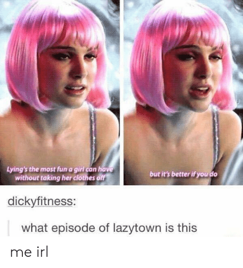 ode: Lying's the most fun a girl can have  without taking her clothes off  but it's better if you do  dickyfitness:  what epis  ode of lazytown is this me irl