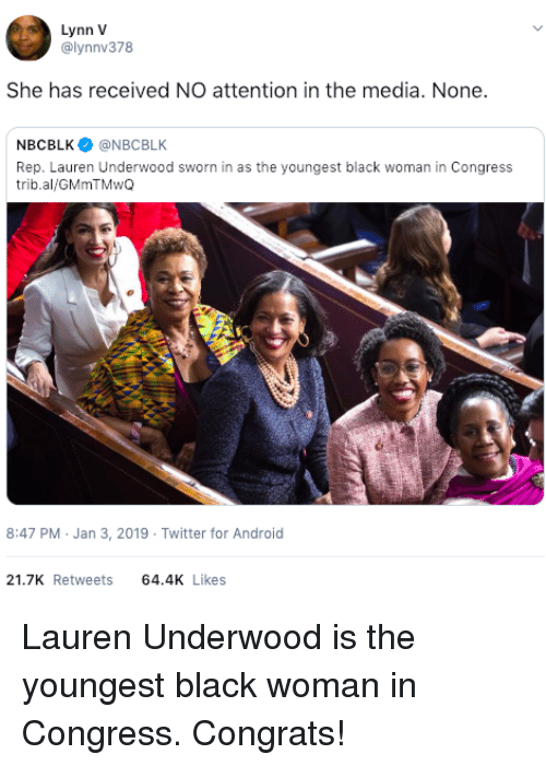 Sworn: Lynn V  @lynnv378  She has received NO attention in the media. None.  NBCBLK@NBCBLK  Rep. Lauren Underwood sworn in as the youngest black woman in Congress  trib.al/GMmTMwQ  8:47 PM Jan 3, 2019 Twitter for Android  21.7K Retweets 64.4 Likes Lauren Underwood is the youngest black woman in Congress. Congrats!