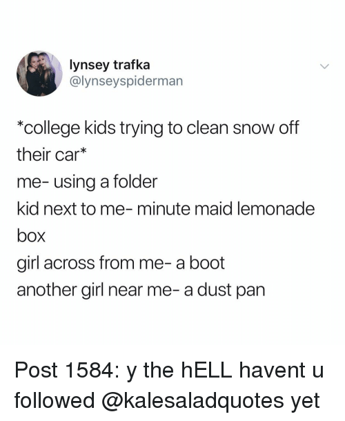 College, Memes, and Minute Maid: lynsey trafka  @lynseyspiderman  *college kids trying to clean snow off  their car*  me-using a folder  kid next to me-minute maid lemonade  box  girl across from me-a boot  another girl near me- a dust pan Post 1584: y the hELL havent u followed @kalesaladquotes yet