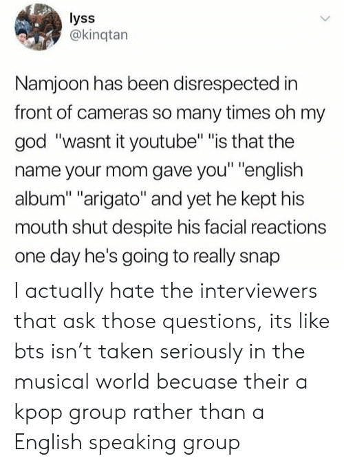 "Namjoon: lyss  @kinqtan  Namjoon has been disrespected in  front of cameras so many times oh my  god ""wasnt it youtube"" ""is that the  name your mom gave you"" ""english  album"" ""arigato"" and yet he kept his  mouth shut despite his facial reactions  one day he's going to really snap I actually hate the interviewers that ask those questions, its like bts isn't taken seriously in the musical world becuase their a kpop group rather than a English speaking group"