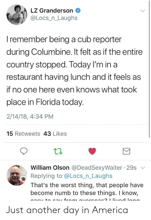 America, The Worst, and Florida: LZ Granderson  @Locs_n_Laughs  I remember being a cub reporter  during Columbine. It felt as if the entire  country stopped. Today I'm in a  restaurant having lunch and it feels as  if no one here even knows what took  place in Florida today.  2/14/18, 4:34 PM  15 Retweets 43 Likes  ti.  William Olson @DeadSexyWaiter 29sv  Replying to @Locs n Laughs  That's the worst thing, that people have  become numb to these things. I know, Just another day in America