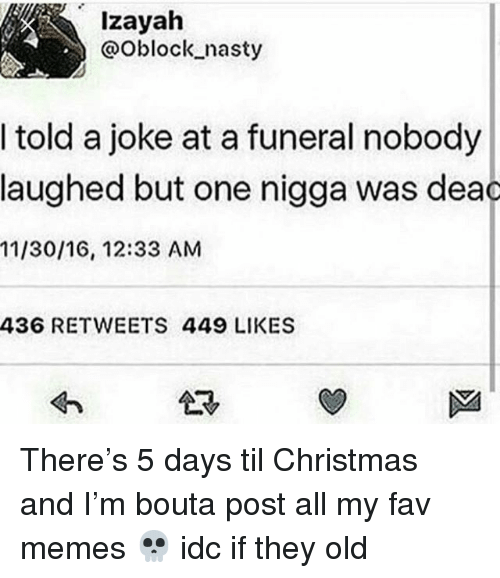 Christmas, Memes, and Nasty: lzayah  @Oblock nasty  I told a joke at a funeral nobody  laughed but one nigga was dea  11/30/16, 12:33 AM  436 RETWEETS 449 LIKES  sn There's 5 days til Christmas and I'm bouta post all my fav memes 💀 idc if they old