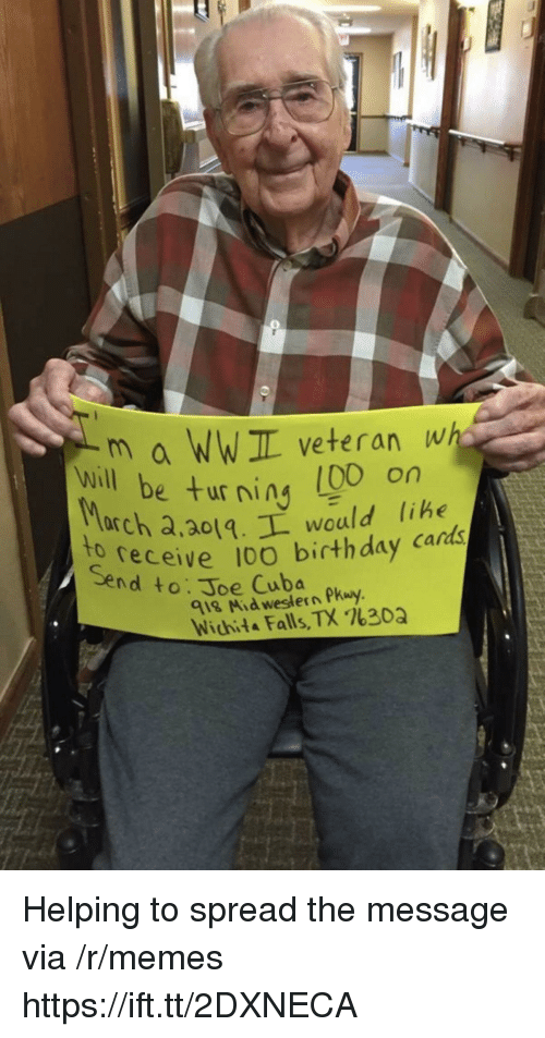 wichita falls: m a WWIL veteran wh  e turning (00 on  will be ur ning libe  arch a,ao1.L would lihe  receive 10O birthday cards  to  Send to: Joe Cuba  918 Mid western Pkuy  Wichita Falls, TX %30Q Helping to spread the message via /r/memes https://ift.tt/2DXNECA