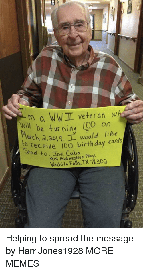 wichita falls: m a WWIL veteran wh  e turning (00 on  will be ur ning libe  arch a,ao1.L would lihe  receive 10O birthday cards  to  Send to: Joe Cuba  918 Mid western Pkuy  Wichita Falls, TX %30Q Helping to spread the message by HarriJones1928 MORE MEMES