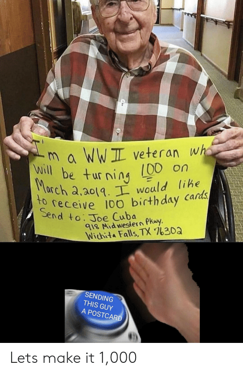 wichita falls: m a WWIL veteran wha  00 on  will be turning  Seeceive 100 birthday cards  end to. Joe Cuba  rch a.a0tq would lihe  le  918 Nid weslern PKwy  Wichita Falls, TX 7630a  SENDING  THIS GUY  A POSTCARD Lets make it 1,000