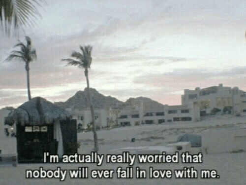 Fall, Love, and Will: 'm actually really worried that  nobody will ever fall in love with me.