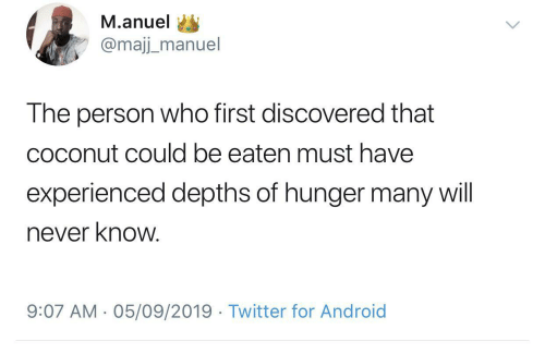 Manuel: M.anuel  @majj_manuel  The person who first discovered that  coconut could be eaten must have  experienced depths of hunger many will  never know.  9:07 AM - 05/09/2019 · Twitter for Android