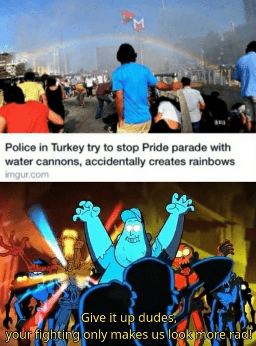Police, Imgur, and Turkey: M  au  Police in Turkey try to stop Pride parade with  water cannons, accidentally creates rainbows  imgur.com  Give it up dudes  your fighting only makes us look more rad