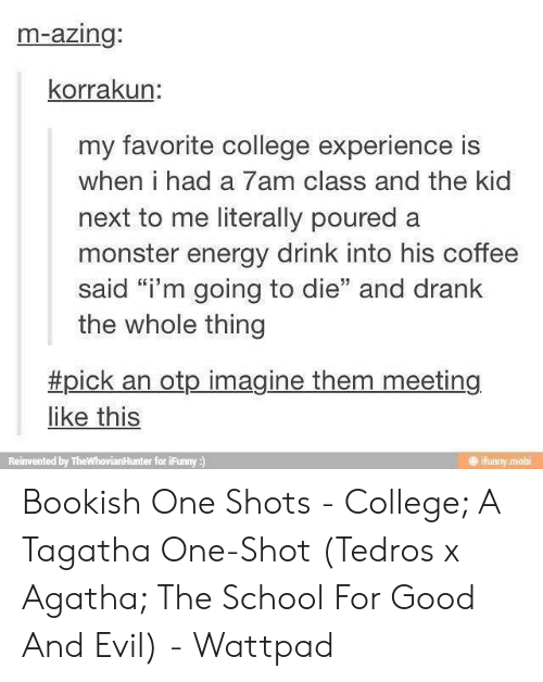 "Ifunny Mobi: m-azing:  korrakun:  my favorite college experience is  when i had a 7am class and the kid  next to me literally poured a  monster energy drink into his coffee  said ""i'm going to die"" and drank  the whole thing  #pick an otp imagine them meeting  like this  ifunny mobi  Reinvented by TheWhovianHunter for iFunny ) Bookish One Shots - College; A Tagatha One-Shot (Tedros x Agatha; The School For Good And Evil) - Wattpad"