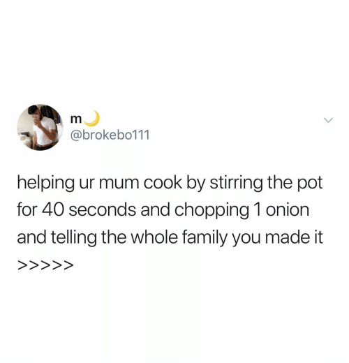 Family, Onion, and Pot: m  @brokebo111  helping ur mum cook by stirring the pot  for 40 seconds and chopping 1 onion  and telling the whole family you made it  >>>>>