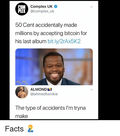 50 Cent, Complex, and Facts: M Complex UK  @complex uk  PLEX  50 Cent accidentally made  millions by accepting bitcoin for  his last album bit.ly/2rAx5K2  ALMOND  @ahmedtwinkie  The type of accidents l'm tryna  make Facts 🤦‍♂️