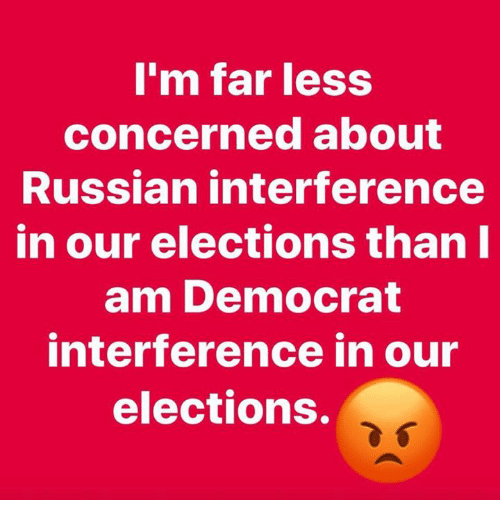 Memes, Russian, and 🤖: m far less  concerned about  Russian interference  in our elections thanl  am Democrat  interference in our  elections.
