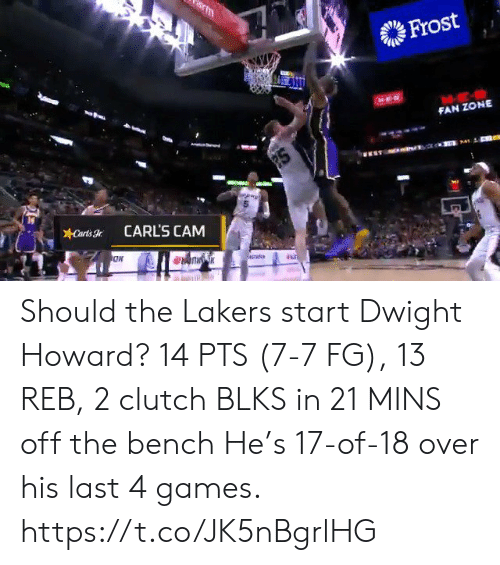 bench: m  Frost  FAN ZONE  2S  Carts  CARL'S CAM Should the Lakers start Dwight Howard?   14 PTS (7-7 FG), 13 REB, 2 clutch BLKS in 21 MINS off the bench   He's 17-of-18 over his last 4 games.    https://t.co/JK5nBgrlHG