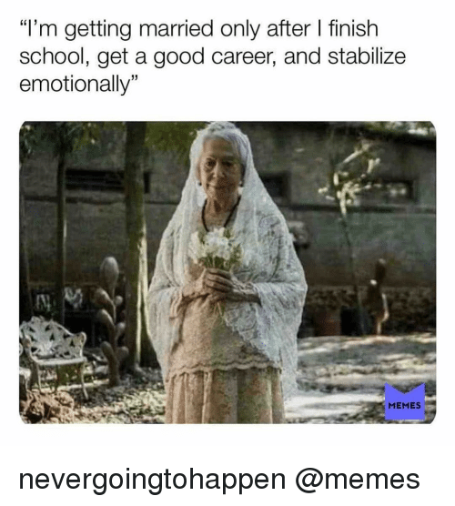 """Memes, School, and Good: """"'m getting married only after finish  school, get a good career, and stabilize  emotionally  15  MEMES nevergoingtohappen @memes"""