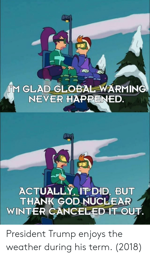 Global Warming, God, and Winter: M GLAD GLOBAL WARMING  NEVER HAPPENED  ACTUALLY, IT DID, BUT  THANK GOD NUCLEAR  WINTER CANCELED IT OUT President Trump enjoys the weather during his term. (2018)