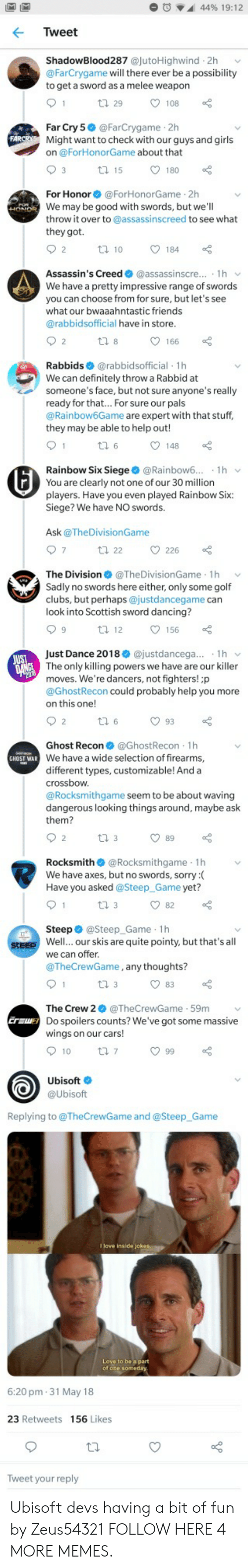 crossbow: M IM  44% 19:12  Tweet  ShadowBlood287 @jutoHighwind 2h  @FarCrygame will there ever be a possibility  to get a sword as a melee weapon  1  ti 29  108  Far Cry 5 @FarCrygame 2h  Might want to check with our guys and girls  on @ForHonorGame about that  FARCRYS  3  180  t 15  For Honor@ForHonorGame 2h  HONDR We may be good with swords, but we'll  throw it over to @assassinscreed to see what  POH  they got.  2  184  t10  Assassin's Creed @assassinscre... 1h  We have a pretty impressive range of swords  you can choose from for sure, but let's see  what our bwaaahntastic friends  @rabbidsofficial have in store.  2  166  ti 8  Rabbids @rabbidsofficial 1h  We can definitely throw a Rabbid at  someone's face, but not sure anyone's really  ready for that.. For sure our pals  @Rainbow6Game are expert with that stuff,  they may be able to help out!  1  148  Rainbow Six Siege @Rainbow6..  You are clearly not one of our 30 million  1h  players. Have you even played Rainbow Six:  Siege? We have NO swords.  Ask@TheDivisionGame  7  226  t 22  The Division@The DivisionGame 1h  Sadly no swords here either, only some golf  clubs, but perhaps @justdancegame can  look into Scottish sword dancing?  9  156  t 12  Just Dance 2018 @justdancega... 1h  JUST  DANCE The only killing powers we have are our killer  moves. We're dancers, not fighters! ;p  @GhostRecon could probably help you more  on this one!  93  2  t 6  Ghost Recon @GhostRecon 1h  GHOST WAR We have a wide selection of firearms,  different types, customizable! And a  crossbow  @Rocksmithgame seem to be about waving  dangerous looking things around, maybe ask  them?  2  89  t 3  Rocksmith@Rocksmithgame 1h  We have axes, but no swords, sorry :  Have you asked @Steep_Game yet?  1  82  t 3  Steep @Steep_Game 1h  steep Well... our skis are quite pointy, but that's all  we can offer.  @TheCrewGame, any thoughts?  1  t 3  83  The Crew 2@TheCrewGame 59m  Eraw Do spoilers counts? We've got some massive  wings on our cars!  10  t