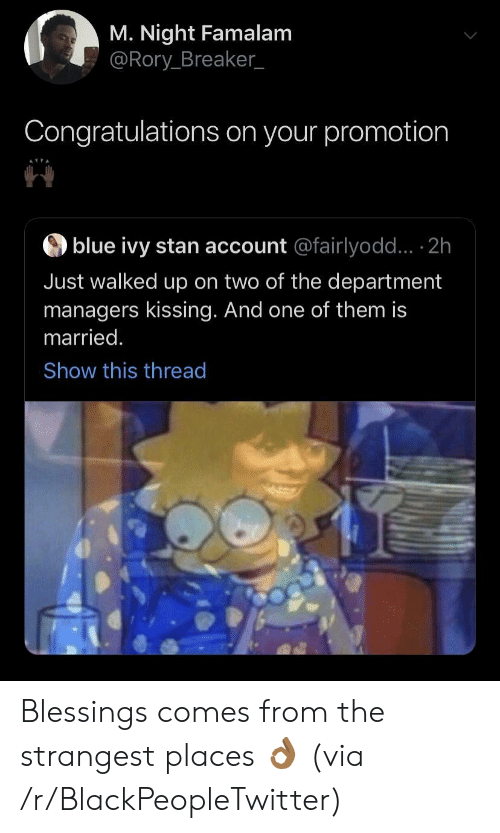 promotion: M. Night Famalam  @Rory Breaker_  Congratulations on your promotion  blue ivy stan account @fairlyodd... 2h  Just walked up on two of the department  managers kissing. And one of them is  married.  Show this thread Blessings comes from the strangest places 👌🏾 (via /r/BlackPeopleTwitter)