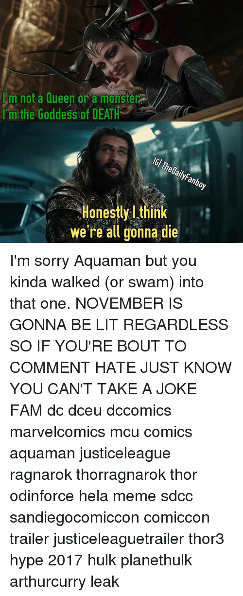 Fam, Hype, and Lit: m not a Queen or a monster  rim:the Goddess ofDEATH  IGl T  helailyFanboy  Honestly think  Honestly l think  we re all gonna die I'm sorry Aquaman but you kinda walked (or swam) into that one. NOVEMBER IS GONNA BE LIT REGARDLESS SO IF YOU'RE BOUT TO COMMENT HATE JUST KNOW YOU CAN'T TAKE A JOKE FAM dc dceu dccomics marvelcomics mcu comics aquaman justiceleague ragnarok thorragnarok thor odinforce hela meme sdcc sandiegocomiccon comiccon trailer justiceleaguetrailer thor3 hype 2017 hulk planethulk arthurcurry leak