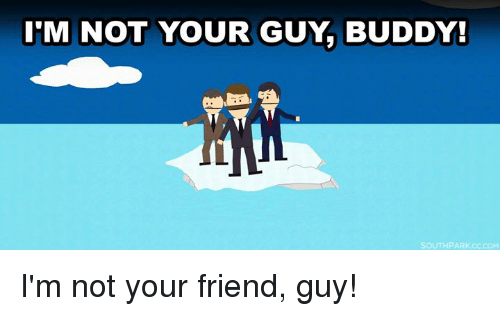 Im Not Your Friend: M NOT YOUR GUY BUDDY!  SOUTH PARK I'm not your friend, guy!