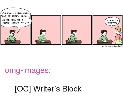 """Running Out Of Ideas: M REALLY RUNNING  OUT oF IDEAS HAHA  MAYBEfLL Do A  COMIC ASOUT MY LIFE  I WANT A  DINORCE  os/i7 STuPENDOUSFoWL <p><a href=""""https://omg-images.tumblr.com/post/161009954442/oc-writers-block"""" class=""""tumblr_blog"""">omg-images</a>:</p>  <blockquote><p>[OC] Writer's Block</p></blockquote>"""