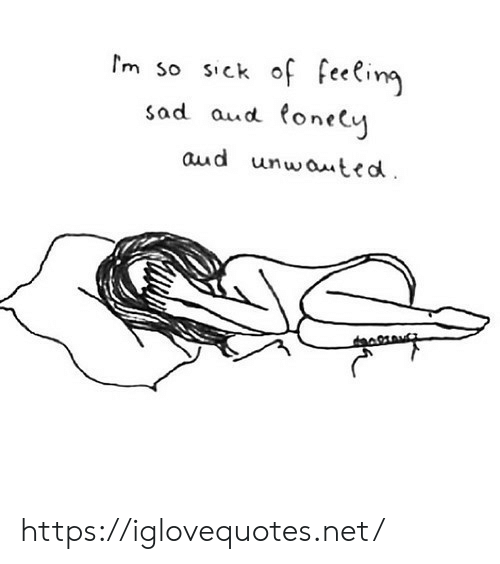 Sad, Sick, and Net: m so sick of feeling  sad aud tonely  aud unwauted https://iglovequotes.net/