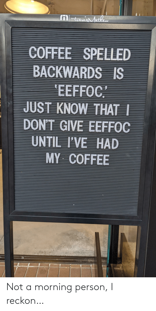 """Coffee: M tavisMathaw  COFFEE SPELLED  BACKWARDS IS  'EEFFOC""""  JUST KNOW THAT I  DON'T GIVE EEFFOC  UNTIL I'VE HAD  MY COFFEE Not a morning person, I reckon…"""
