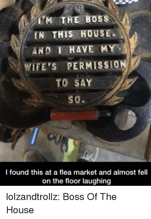 Tumblr, Blog, and House: 'M THE BOSS  IN THIS HOUSE.  AND I HAVE MY  WIFE'S PERMISSI0ผู้  l found this at a flea market and almost fell  on the floor laughing lolzandtrollz:  Boss Of The House