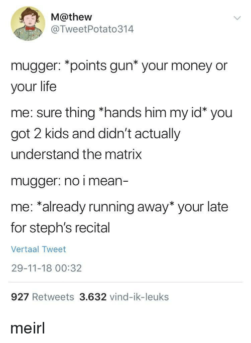 Matrix: M@thew  @TweetPotato314  mugger: *points gun* your money or  your life  me: sure thing *hands him my id* you  got 2 kids and didn't actually  understand the matrix  mugger. no i mean-  me: *already running away* your late  for steph's recital  Vertaal Tweet  29-11-18 00:32  927 Retweets 3.632 vind-ik-leuks meirl