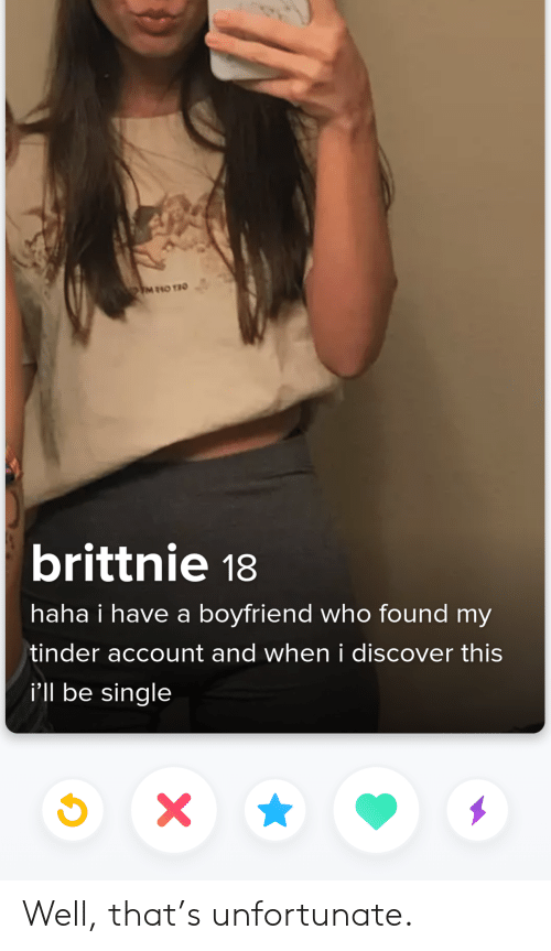Discover: M10 TIO  brittnie 18  haha i have a boyfriend who found my  tinder account and when i discover this  i'll be single  X\ Well, that's unfortunate.
