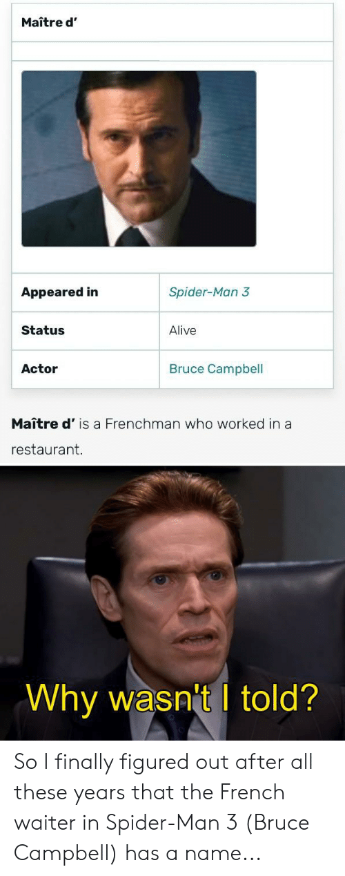 Alive, Spider, and SpiderMan: Maître d'  Spider-Man 3  Appeared in  Status  Alive  Bruce Campbell  Actor  Maître d' is a Frenchman who worked in a  restaurant.  Why wasn't I told? So I finally figured out after all these years that the French waiter in Spider-Man 3 (Bruce Campbell) has a name...