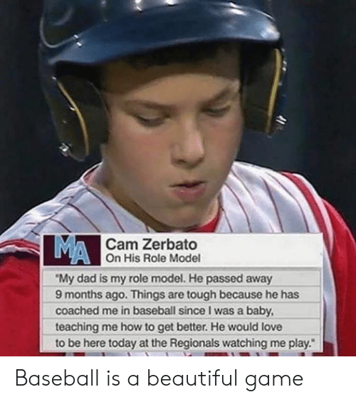 "Baseball, Beautiful, and Dad: MA  Cam Zerbato  On His Role Model  ""My dad is my role model. He passed away  9 months ago. Things are tough because he has  coached me in baseball since I was a baby  teaching me how to get better. He would love  to be here today at the Regionals watching me play. Baseball is a beautiful game"