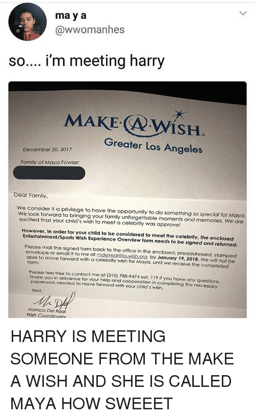 Family, Memes, and Sports: ma y a  @wwomanhes  so.... i'm meeting harry  ISH  Greater Los Angeles  December 20, 2017  Family of Maya Fowzer  Dear Family  We consider it a privilege to have the opportunity to do something so special for Maya  We look forward to bringing your family unforgettable moments and memories. We are  excited that your child's wish to meet a celebrity was approvel!  However. in order for your child to be considered to meet the celebrity, the enclosed  Entertainment/Sports Wish Experience Overview form needs to be signed and returned.  Please mail the signed form back to the office in the enclosed, preaddressed, stamped  envelope or email it to me at mdelreal@la wish ora by January 19, 2018. We will not be  able to move forward with a celebrity wish for Maya, until we receive the completed  form  Please feel free to contact me at (310) 788-9474 ext. 119 if you have any questions  Thank you in advance for your help and cooperation in completing the necessary  paperwork needed to move forward with your child's wish.  Best.  Monica Del Real  Wish Coordinatnr HARRY IS MEETING SOMEONE FROM THE MAKE A WISH AND SHE IS CALLED MAYA HOW SWEEET