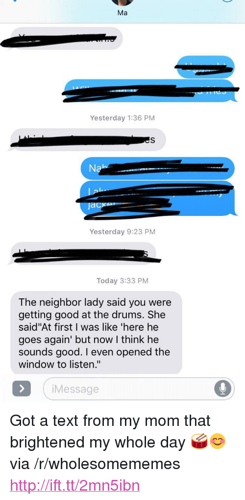 """from-my-mom: Ma  Yesterday 1:36 PM  es  Na  Yesterday 9:23 PM  Today 3:33 PM  The neighbor lady said you were  getting good at the drums. She  said""""At first I was like 'here he  goes again' but now I think he  sounds good. I even opened the  window to listen.""""  Message <p>Got a text from my mom that brightened my whole day 🥁😊 via /r/wholesomememes <a href=""""http://ift.tt/2mn5ibn"""">http://ift.tt/2mn5ibn</a></p>"""