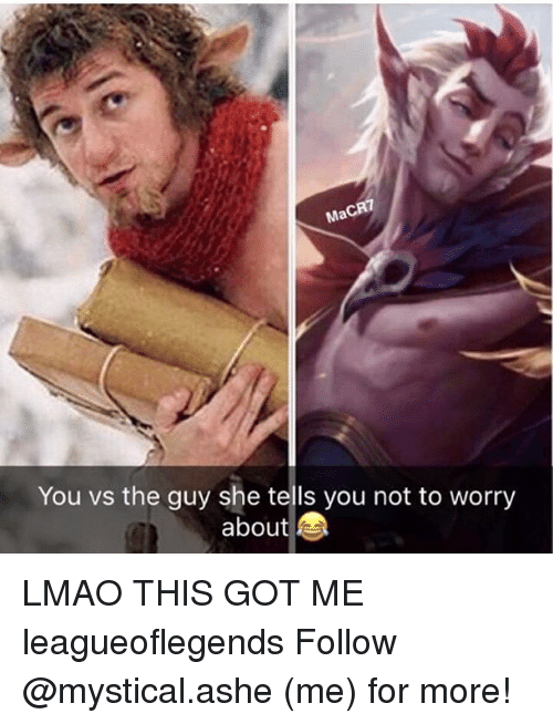 Ashe: Ma  You vs the guy she tells you not to worry  about LMAO THIS GOT ME leagueoflegends Follow @mystical.ashe (me) for more!
