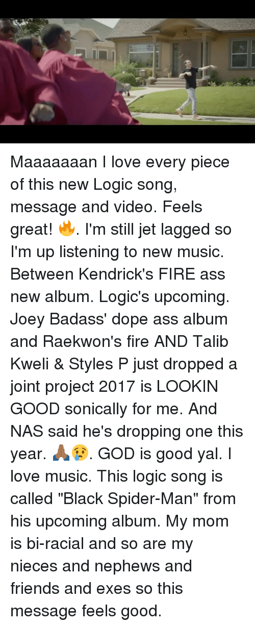 """styles p: Maaaaaaan I love every piece of this new Logic song, message and video. Feels great! 🔥. I'm still jet lagged so I'm up listening to new music. Between Kendrick's FIRE ass new album. Logic's upcoming. Joey Badass' dope ass album and Raekwon's fire AND Talib Kweli & Styles P just dropped a joint project 2017 is LOOKIN GOOD sonically for me. And NAS said he's dropping one this year. 🙏🏾😢. GOD is good yal. I love music. This logic song is called """"Black Spider-Man"""" from his upcoming album. My mom is bi-racial and so are my nieces and nephews and friends and exes so this message feels good."""