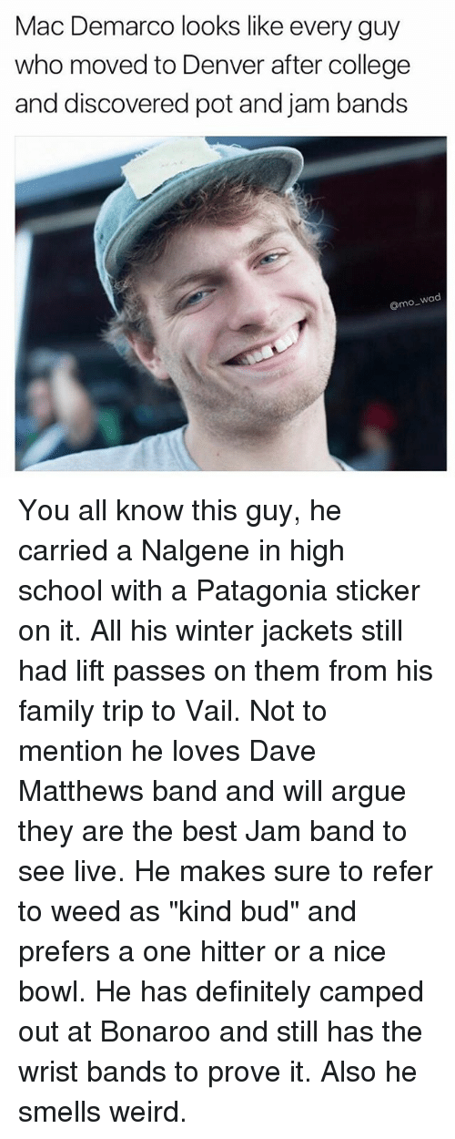 "Referance: Mac Demarco looks like every guy  who moved to Denver after college  and discovered pot and jam bands  o wad You all know this guy, he carried a Nalgene in high school with a Patagonia sticker on it. All his winter jackets still had lift passes on them from his family trip to Vail. Not to mention he loves Dave Matthews band and will argue they are the best Jam band to see live. He makes sure to refer to weed as ""kind bud"" and prefers a one hitter or a nice bowl. He has definitely camped out at Bonaroo and still has the wrist bands to prove it. Also he smells weird."