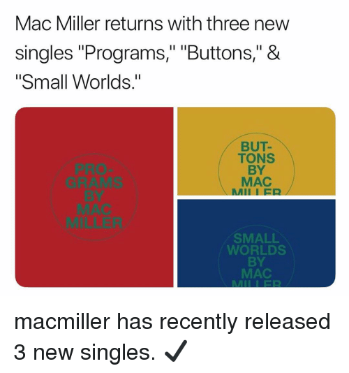 """Mac Miller, Memes, and Pro: Mac Miller returns with three new  singles """"Programs,"""" """"Buttons,"""" &  """"Small Worlds.""""  PRO  GRAMS  BY  BUT-  TONS  BY  MAC  MII I ER  MILLER  SMALL  WORLDS  BY  MAC macmiller has recently released 3 new singles. ✔️"""