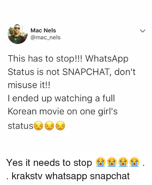 Girls, Memes, and Snapchat: Mac Nels  @mac_nels  This has to stop!!! WhatsApp  Status is not SNAPCHAT, don't  misuse it!!  I ended up watching a full  Korean movie on one girl's  status Yes it needs to stop 😭😭😭😭 . . krakstv whatsapp snapchat
