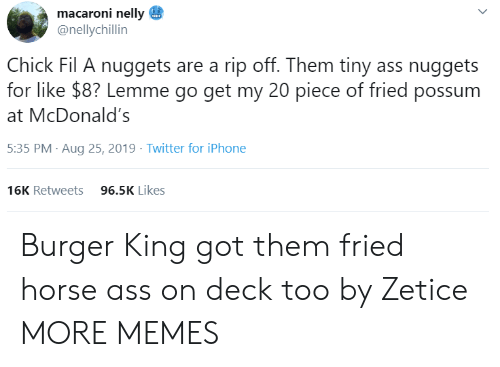 Burger King, Chick-Fil-A, and Dank: macaroni nelly  @nellychillin  Chick Fil A nuggets are a rip off. Them tiny ass nuggets  for like $8? Lemme go get my 20 piece of fried possum  McDonald's  5:35 PM Aug 25, 2019 Twitter for iPhone  96.5K Likes  16K Retweets  > Burger King got them fried horse ass on deck too by Zetice MORE MEMES