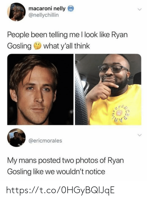 Ryan Gosling: macaroni nelly  @nellychillin  People been telling me I look like Ryan  Gosling what y'all think  @ericmorales  My mans posted two photos of Ryan  Gosling like we wouldn't noticee https://t.co/0HGyBQIJqE