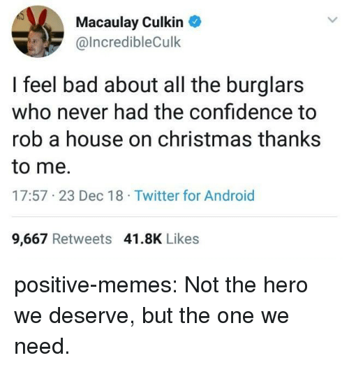 Android, Bad, and Christmas: Macaulay Culkin  @lncredibleCulk  I feel bad about all the burglars  who never had the confidence to  rob a house on christmas thanks  to me.  17:57 23 Dec 18 Twitter for Android  9,667 Retweets 41.8K Likes positive-memes: Not the hero we deserve, but the one we need.