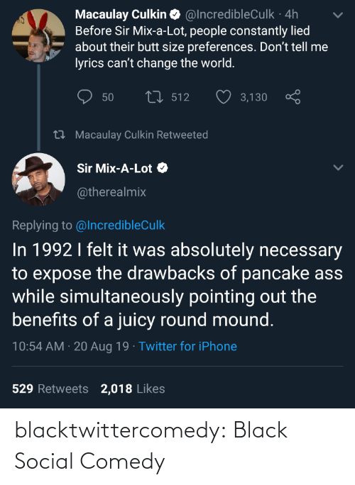 Ass, Butt, and Iphone: Macaulay Culkin O @IncredibleCulk · 4h  Before Sir Mix-a-Lot, people constantly lied  about their butt size preferences. Don't tell me  lyrics can't change the world.  27 512  50  3,130  27 Macaulay Culkin Retweeted  Sir Mix-A-Lot O  @therealmix  Replying to @IncredibleCulk  In 1992 I felt it was absolutely necessary  to expose the drawbacks of pancake ass  while simultaneously pointing out the  benefits of a juicy round mound.  10:54 AM · 20 Aug 19 · Twitter for iPhone  529 Retweets  2,018 Likes blacktwittercomedy:  Black Social Comedy