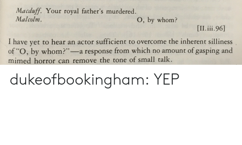 "malcolm: Macduff. Your royal father's murdered  Malcolm.  O, by whom?  I have yet to hear an actor sufficient to overcome the inherent silliness  of ""O, by whom?""-a response from which no amount of gasping and  mimed horror can remove the tone of small talk. dukeofbookingham:  YEP"