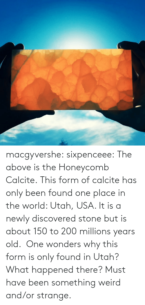 usa: macgyvershe: sixpenceee: The above is the Honeycomb Calcite. This form of calcite has only been found one place in the world: Utah, USA. It is a newly discovered stone but is about 150 to 200 millions years old.  One wonders why this form is only found in Utah? What happened there? Must have been something weird and/or strange.